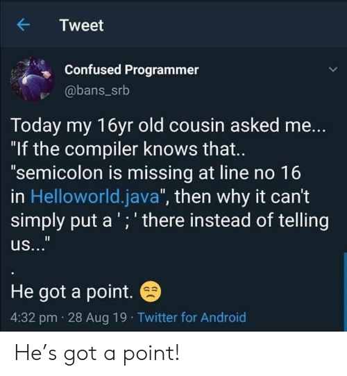 """semicolon: Tweet  Confused Programmer  @bans_srb  Today my 16yr old cousin asked me...  """"If the compiler knows that...  """"semicolon is missing at line no 16  in Helloworld.java"""", then why it can't  simply put a'; there instead of telling  II  us...""""  He got a point.  4:32 pm 28 Aug 19 Twitter for Android He's got a point!"""