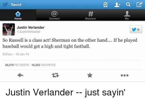 verlander: Tweet  Connect  Home  Discover  Me  Justin Verlander  @JustinVerlander  So Russell is a class act! Sherman on the other hand.... If he played  baseball would get a high and tight fastball.  9:07pm 19 Jan 14  26,579 RETWEETS 16,353  FAVORITES Justin Verlander -- just sayin'