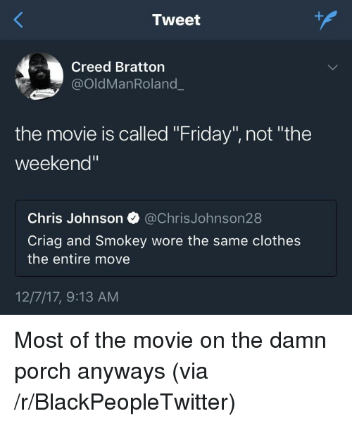 """Chris Johnson: Tweet  Creed Bratton  @OldManRoland  the movie is called """"Friday"""", not """"the  weekend  Chris Johnson @ChrisJohnson28  Criag and Smokey wore the same clothes  the entire move  12/7/17, 9:13 AM <p>Most of the movie on the damn porch anyways (via /r/BlackPeopleTwitter)</p>"""