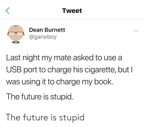 Dean: Tweet  Dean Burnett  @garwboy  Last night my mate asked to use a  USB port to charge his cigarette, but I  was using it to charge my book.  The future is stupid. The future is stupid