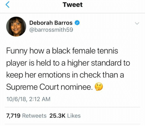Is Held: Tweet  Deborah Barros  @barrossmith59  Funny how a black female tennis  player is held to a higher standard to  keep her emotions in check than a  Supreme Court nominee.  10/6/18, 2:12 AM  7,719 Retweets 25.3K Likes