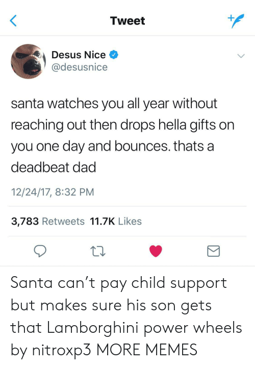 Child Support, Dad, and Dank: Tweet  Desus Nice  @desusnice  santa watches you all year without  reaching out then drops hella gifts on  you one day and bounces. thats a  deadbeat dad  12/24/17, 8:32 PM  3,783 Retweets 11.7K Likes  Σ Santa can't pay child support but makes sure his son gets that Lamborghini power wheels by nitroxp3 MORE MEMES