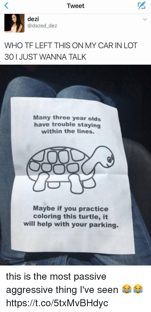 Funny, Help, and Passive Aggressive: Tweet  dezi  @dazed_dez  WHO TF LEFT THIS ON MY CAR IN LOT  30 1 JUST WANNA TALK   Many three year olds  have trouble staying  within the lines.  Maybe if you practice  coloring this turtle, it  will help with your parking this is the most passive aggressive thing I've seen 😂😂 https://t.co/5txMvBHdyc