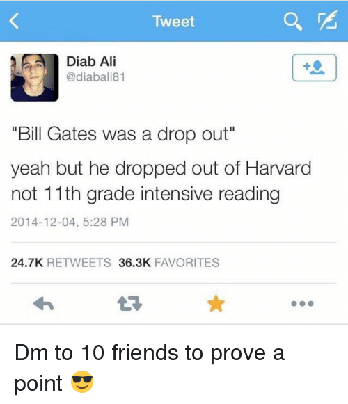 "Ali, Bill Gates, and Friends: Tweet  Diab Ali  @diabali81  1  ""Bill Gates was a drop out""  yeah but he dropped out of Harvard  not 11th grade intensive reading  2014-12-04, 5:28 PM  24.7K RETWEETS 36.3K FAVORITES Dm to 10 friends to prove a point 😎"