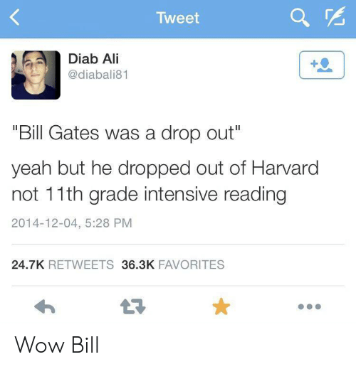 "Ali, Bill Gates, and Wow: Tweet  Diab Ali  @diabali81  ""Bill Gates was a drop out""  yeah but he dropped out of Harvard  not 11th grade intensive reading  2014-12-04, 5:28 PM  24.7K RETWEETS 36.3K FAVORITES Wow Bill"