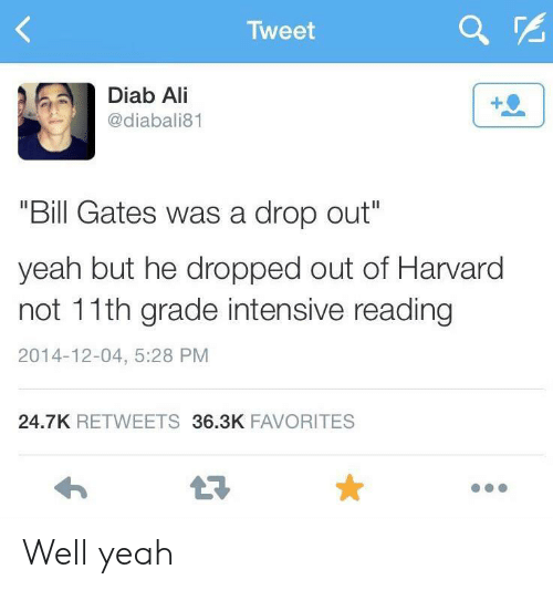 "Harvard: Tweet  Diab Ali  @diabali81  ""Bill Gates was a drop out""  yeah but he dropped out of Harvard  not 11th grade intensive reading  2014-12-04, 5:28 PM  24.7K RETWEETS 36.3K FAVORITES Well yeah"