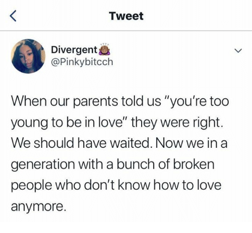 """Divergent: Tweet  Divergent&  @Pinkybitcch  When our parents told us """"you're too  young to be in love"""" they were right.  We should have waited. Now we in a  generation with a bunch of broken  people who don't know how to love  anymore."""