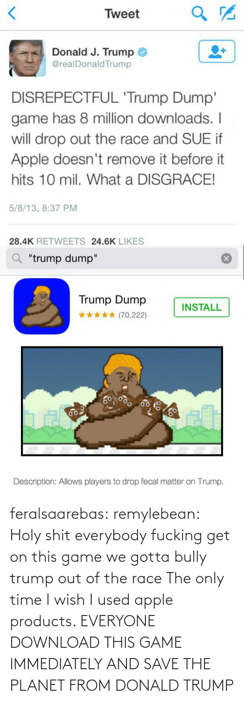 "fecal matter: Tweet  Donald J. Trump  @realDonald Trump  DISREPECTFUL 'Trump Dump'  game has 8 million downloads. I  will drop out the race and SUE if  Apple doesn't remove it before it  hits 10 mil. What a DISGRACE!  5/8/13, 8:37 PM  28.4K RETWEETS 24.6K LIKES   ""trump dump""  Trump Dump  INSTALL  (70,222)  60  Description: Allows players to drop fecal matter on Trump. feralsaarebas:  remylebean:  Holy shit  everybody fucking get on this game we gotta bully trump out of the race   The only time I wish I used apple products. EVERYONE DOWNLOAD THIS GAME IMMEDIATELY AND SAVE THE PLANET FROM DONALD TRUMP"