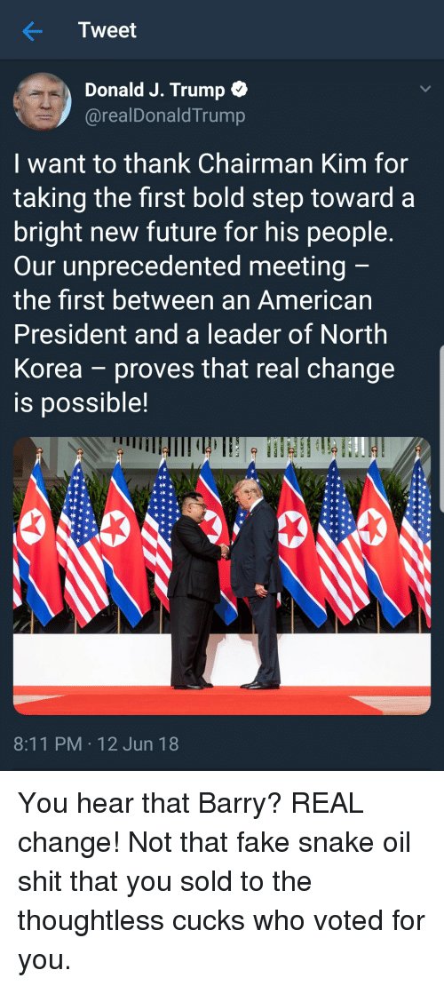 Fake, Future, and North Korea: Tweet  Donald J. Trump *  @realDonaldTrump  I want to thank Chairman Kim for  taking the first bold step toward a  bright new future for his people  Our unprecedented meeting  the first between an American  President and a leader of North  Korea - proves that real change  is possible!  8:11 PM 12 Jun 18 You hear that Barry? REAL change! Not that fake snake oil shit that you sold to the thoughtless cucks who voted for you.