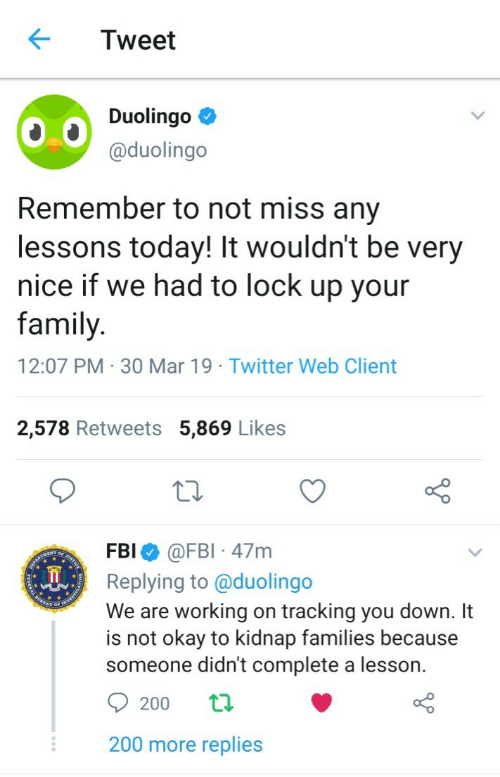 Family, Fbi, and Twitter: Tweet  Duolingo  @duolingo  Remember to not miss any  lessons today! It wouldn't be very  nice if we had to lock up your  family  12:07 PM 30 Mar 19 Twitter Web Client  2,578 Retweets 5,869 Likes  FBI @FBI 47m  Replying to @duolingo  We are working on tracking you down. It  is not okay to kidnap families because  someone didn't complete a lesson.  200 more replies