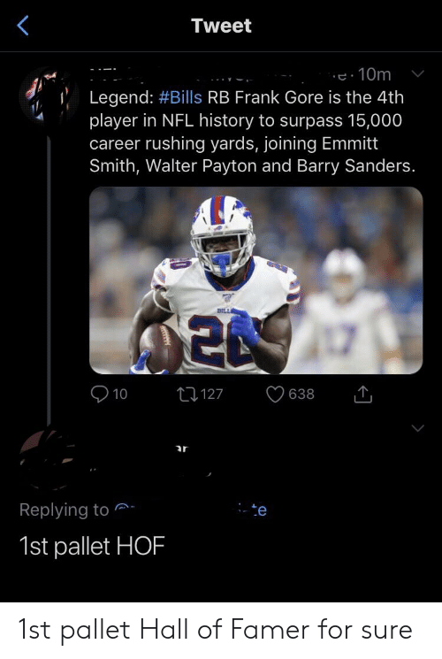 Frank Gore: Tweet  e10m  Legend: #Bills RB Frank Gore is the 4th  player in NFL history to surpass 15,000  career rushing yards, joining Emmitt  Smith, Walter Payton and Barry Sanders.  BILLE  20 7  t127  638  10  ar  Replying to.  -te  1st pallet HOF 1st pallet Hall of Famer for sure