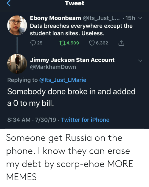 Ebony: Tweet  Ebony Moonbeam @Its_Just_L... .15h  Data breaches everywhere except the  student loan sites. Useless.  t1.4,509  25  6,362  Jimmy Jackson Stan Account  @MarkhamDown  Replying to @lts_Just_LMarie  Somebody done broke in and added  а O to  a O to my bill.  8:34 AM 7/30/19 Twitter for iPhone Someone get Russia on the phone. I know they can erase my debt by scorp-ehoe MORE MEMES