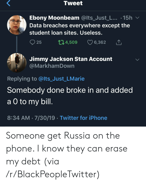 Ebony: Tweet  Ebony Moonbeam @Its_Just_L... .15h  Data breaches everywhere except the  student loan sites. Useless.  t1.4,509  25  6,362  Jimmy Jackson Stan Account  @MarkhamDown  Replying to @lts_Just_LMarie  Somebody done broke in and added  а O to  a O to my bill.  8:34 AM 7/30/19 Twitter for iPhone Someone get Russia on the phone. I know they can erase my debt (via /r/BlackPeopleTwitter)