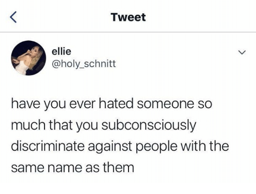 Name, Tweet, and Them: Tweet  ellie  @holy_schnitt  have you ever hated someone so  much that you subconsciously  discriminate against people with the  same name as them