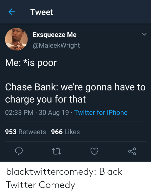 Chase: Tweet  Exsqueeze Me  @MaleekWright  Me: *is poor  Chase Bank: we're gonna have to  charge you for that  02:33 PM 30 Aug 19 Twitter for iPhone  953 Retweets 966 Likes blacktwittercomedy:  Black Twitter Comedy