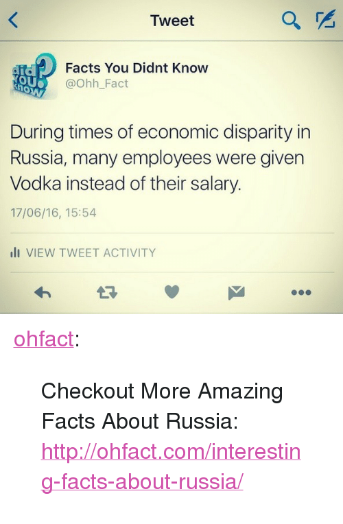 """disparity: Tweet  Facts You Didnt Know  @Ohh_Fact  OU  During times of economic disparity in  Russia, many employees were given  Vodka instead of their salary  17/06/16, 15:54  li VIEW TWEET ACTIVITY <p><a class=""""tumblr_blog"""" href=""""http://ohfact.tumblr.com/post/146056253769"""">ohfact</a>:</p> <blockquote> <p>Checkout More Amazing Facts About Russia: <a href=""""http://ohfact.com/interesting-facts-about-russia/"""">http://ohfact.com/interesting-facts-about-russia/</a></p> </blockquote>"""
