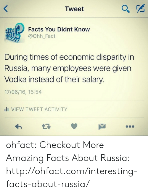 Facts, Tumblr, and Blog: Tweet  Facts You Didnt Know  @Ohh_Fact  OU  During times of economic disparity in  Russia, many employees were given  Vodka instead of their salary  17/06/16, 15:54  li VIEW TWEET ACTIVITY ohfact:  Checkout More Amazing Facts About Russia: http://ohfact.com/interesting-facts-about-russia/