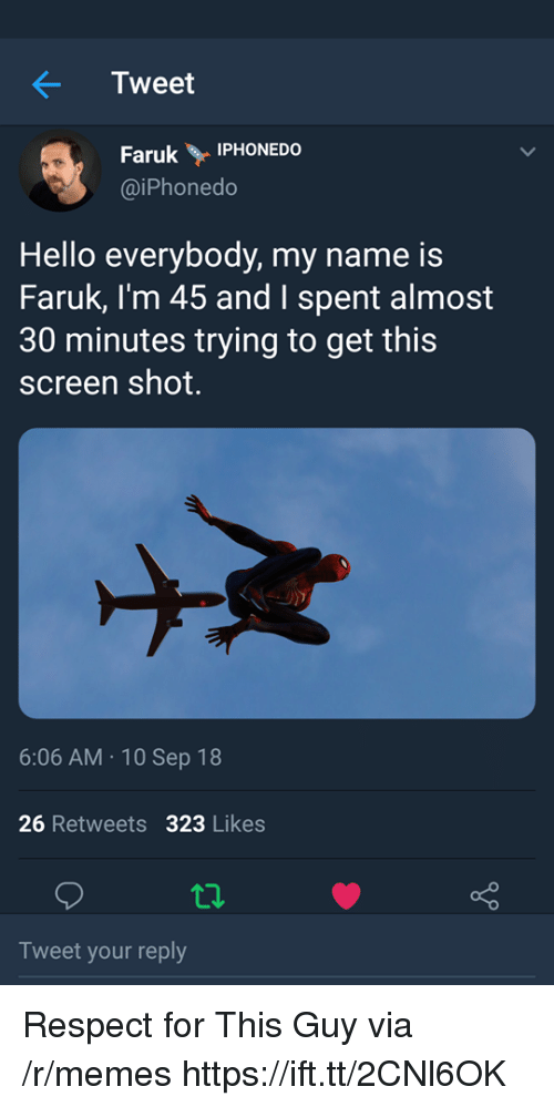 10 Sep: Tweet  Faruk Y İPHONEDO  @iPhonedo  Hello everybody, my name is  Faruk, I'm 45 and I spent almost  30 minutes trying to get this  screen shot.  6:06 AM.10 Sep 18  26 Retweets 323 Likes  Tweet your reply Respect for This Guy via /r/memes https://ift.tt/2CNl6OK