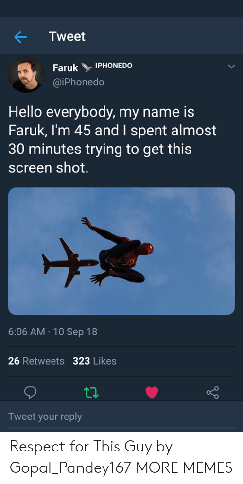 Dank, Hello, and Memes: Tweet  Faruk Y İPHONEDO  @iPhonedo  Hello everybody, my name is  Faruk, I'm 45 and I spent almost  30 minutes trying to get this  screen shot.  6:06 AM.10 Sep 18  26 Retweets 323 Likes  Tweet your reply Respect for This Guy by Gopal_Pandey167 MORE MEMES