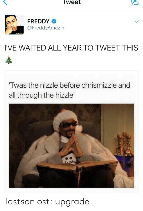 Through The: Tweet  FREDDY  @FreddyAmazin  I'VE WAITED ALL YEAR TO TWEET THIS  Twas the nizzle before chrismizzle and  all through the hizzle' lastsonlost:  upgrade