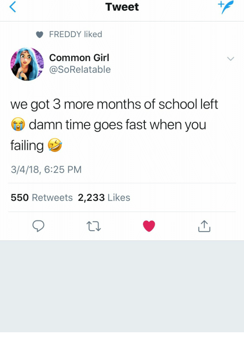 School, Common, and Girl: Tweet  FREDDY liked  Common Girl  y @SoRelatable  we got 3 more months of school left  damn time goes fast when you  failing  3/4/18, 6:25 PM  550 Retweets 2,233 Likes