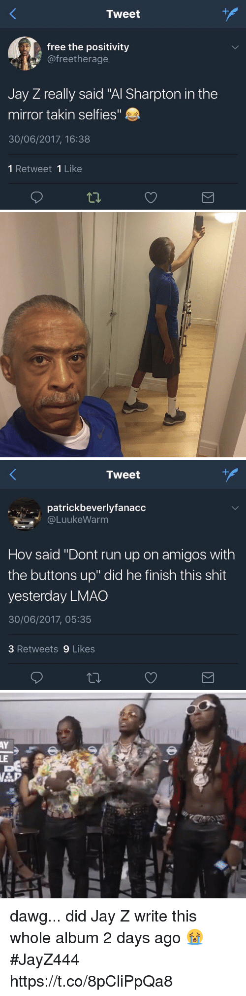 "Al Sharpton: Tweet  free the positivity  @freetherage  Jay Z really said ""Al Sharpton in the  mirror takin selfies""  30/06/2017, 16:38  1 Retweet 1 Like   Tweet  patrickbeverlyfanacc  @LuukeWarm  Hov said ""Dont run up on amigos with  the buttons up"" did he finish this shit  yesterday LMAO  30/06/2017, 05:35  3 Retweets 9 Likes dawg... did Jay Z write this whole album 2 days ago 😭 #JayZ444 https://t.co/8pCliPpQa8"