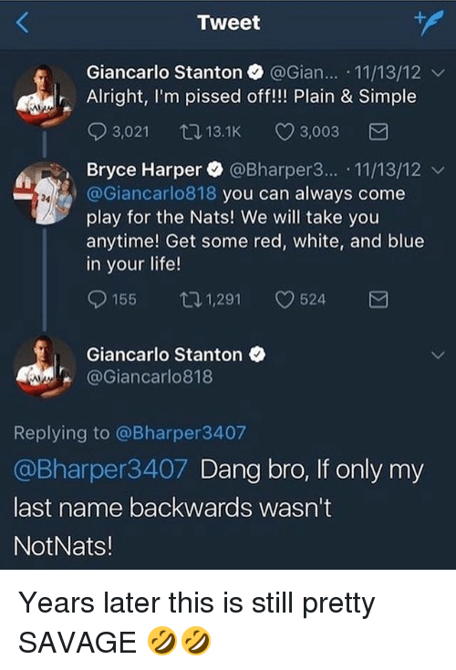 last names: Tweet  Giancarlo Stanton @Gian.. 11/13/12 v  Alright, I'm pissed off!!! Plain & Simple  03,021 13.1K CD 3,003  Bryce Harper. @Bharper3...-11/13/12 ﹀  @Giancarlo818 you can always come  play for the Nats! We will take you  anytime! Get some red, white, and blue  in your life!  34  155ロ1,291 524  Giancarlo Stanton  @Giancarlo818  Replying to @Bharper3407  @Bharper3407 Dang bro, If only my  last name backwards wasn't  NotNats! Years later this is still pretty SAVAGE 🤣🤣