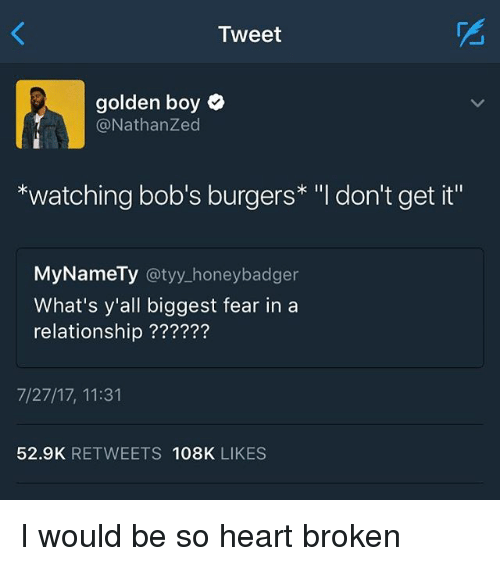 """Bob's Burgers: Tweet  golden boy  @NathanZed  *watching bob's burgers* """"l don't get it""""  MyNameTy @tyy_honeybadger  What's y'all biggest fear in a  relationship ??????  7/27/17, 11:31  52.9K RETWEETS 108K LIKES I would be so heart broken"""