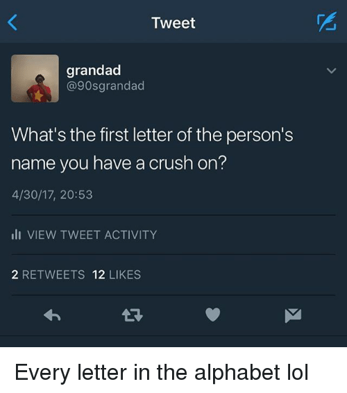 alphabets: Tweet  grandad  @90sgrandad  What's the first letter of the person's  name you have a crush on?  4/30/17, 20:53  li VIEW TWEET ACTIVITY  2 RETWEETS 12 LIKES Every letter in the alphabet lol