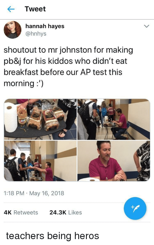 Breakfast, Test, and Heros: Tweet  hannah hayes  @hnhys  shoutout to mr johnston for making  pb&j for his kiddos who didn't eat  breakfast before our AP test this  morning:')  1:18 PM May 16, 2018  4K Retweets  24.3K Likes <p>teachers being heros</p>