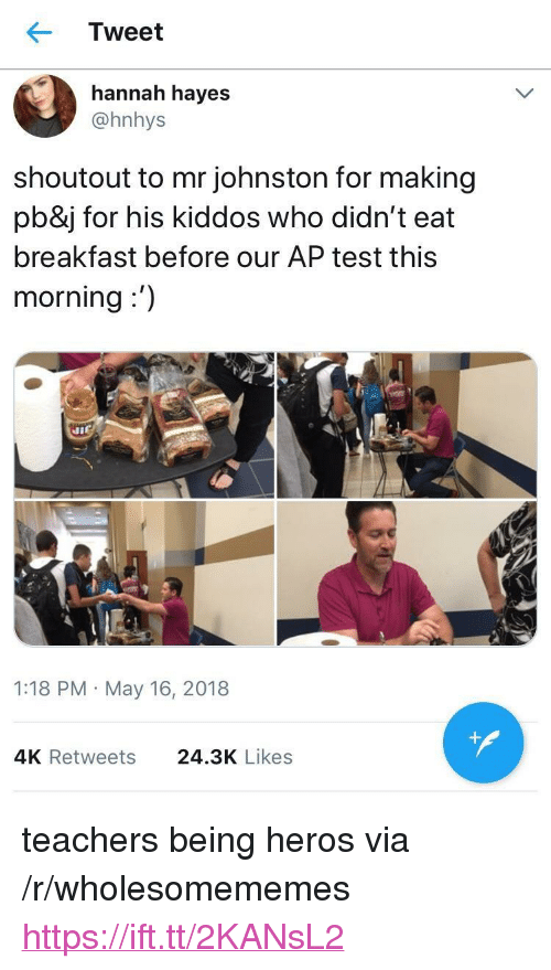 "Breakfast, Test, and Heros: Tweet  hannah hayes  @hnhys  shoutout to mr johnston for making  pb&j for his kiddos who didn't eat  breakfast before our AP test this  morning:')  1:18 PM May 16, 2018  4K Retweets  24.3K Likes <p>teachers being heros via /r/wholesomememes <a href=""https://ift.tt/2KANsL2"">https://ift.tt/2KANsL2</a></p>"