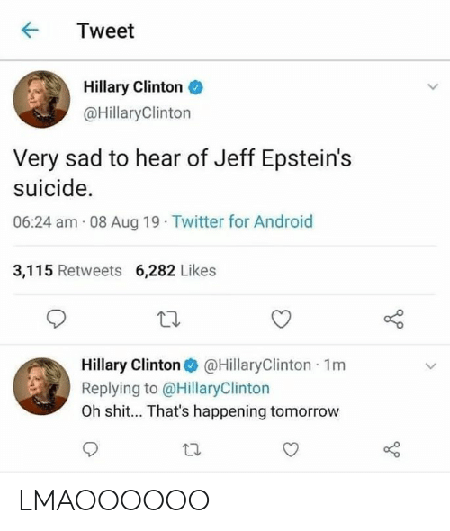 Android, Hillary Clinton, and Twitter: Tweet  Hillary Clinton  @HillaryClinton  Very sad to hear of Jeff Epstein's  suicide.  06:24 am 08 Aug 19 Twitter for Android  3,115 Retweets 6,282 Likes  Hillary Clinton @HillaryClinton 1m  Replying to @HillaryClinton  Oh shit... That's happening tomorrow LMAOOOOOO