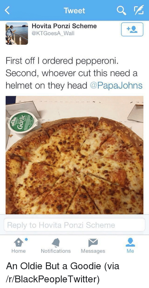 Blackpeopletwitter, Head, and Home: Tweet  Hovita Ponzi Scheme  @KTGoesA Wall  First off I ordered pepperoni  Second, whoever cut this need a  helmet on they head @PapaJohns  e:  Reply to Hovita Ponzi Scheme  Home  Notifications Messages  Me <p>An Oldie But a Goodie (via /r/BlackPeopleTwitter)</p>