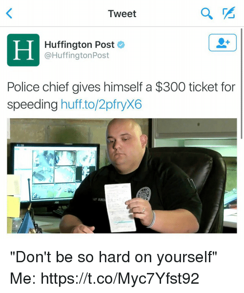 "Chiefing: Tweet  Huffington Post  @HuffingtonPost  Police chief gives himself a $300 ticket for  speeding huff.to/2pfryX6  HEF BURC ""Don't be so hard on yourself"" Me: https://t.co/Myc7Yfst92"