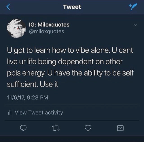 Activity: Tweet  IG: Miloxquotes  @miloxquotes  U got to learn how to vibe alone. U cant  live ur life being dependent on other  ppls energy. U have the ability to be self  sufficient. Use it  11/6/17, 9:28 PM  i View Tweet activity