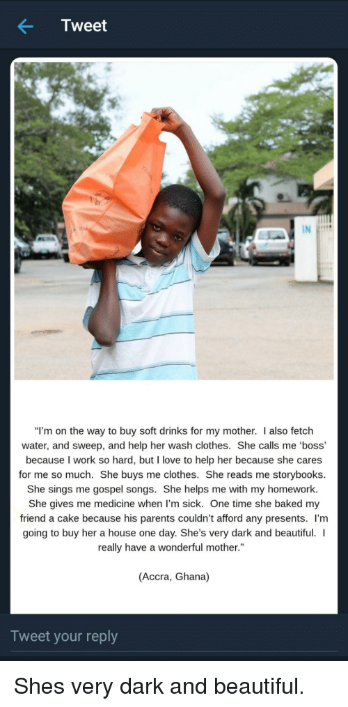 """Sweep: Tweet  """"I'm on the way to buy soft drinks for my mother. I also fetch  water, and sweep, and help her wash clothes. She calls me 'boss'  because I work so hard, but I love to help her because she cares  for me so much. She buys me clothes. She reads me storybooks.  She sings me gospel songs. She helps me with my homework  She gives me medicine when l'm sick. One time she baked my  friend a cake because his parents couldn't afford any presents. l'm  going to buy her a house one day. She's very dark and beautiful.  really have a wonderful mother.""""  (Accra, Ghana)  Tweet your reply Shes very dark and beautiful."""