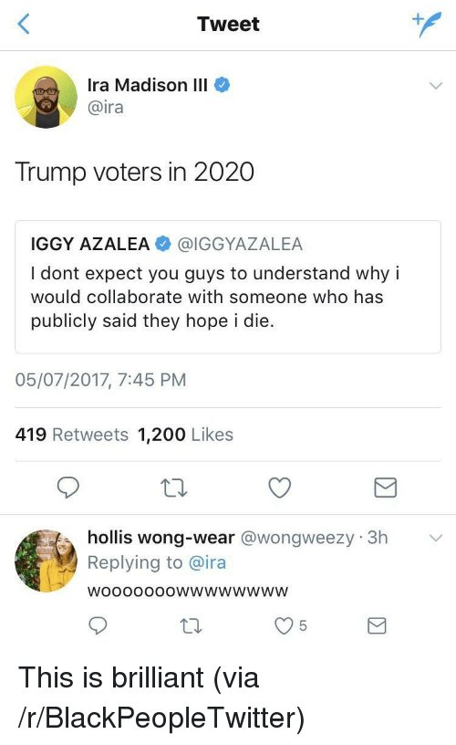 200 likes: Tweet  Ira Madison III  @ira  Trump voters in 2020  IGGY AZALEA @IGGYAZALEA  I dont expect you guys to understand why i  would collaborate with someone who has  publicly said they hope i die.  05/07/2017, 7:45 PNM  419 Retweets 1,200 Likes  hollis wong-wear @wongweezy 3h  Replying to @ira  WoooOooOwwwwwwwW <p>This is brilliant (via /r/BlackPeopleTwitter)</p>