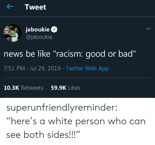 """Sides: Tweet  jaboukie  @jaboukie  news be like """"racism: good or bad""""  7:51 PM Jul 29, 2019 Twitt er Web App  10.3K Retweets  59.9K Likes superunfriendlyreminder:   """"here's a white person who can see both sides!!!"""""""