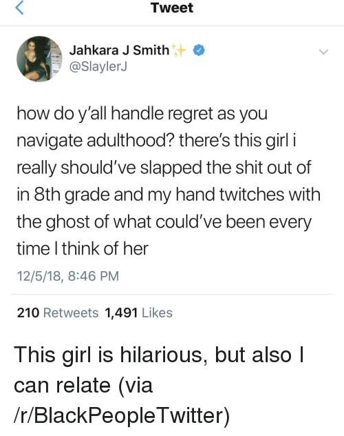 8th grade: Tweet  Jahkara J Smith  @SlaylerJ  how do y'all handle regret as you  navigate adulthood? there's this girl i  really should've slapped the shit out of  in 8th grade and my hand twitches with  the ghost of what could've been every  time I think of her  12/5/18, 8:46 PM  210 Retweets 1,491 Likes This girl is hilarious, but also I can relate (via /r/BlackPeopleTwitter)
