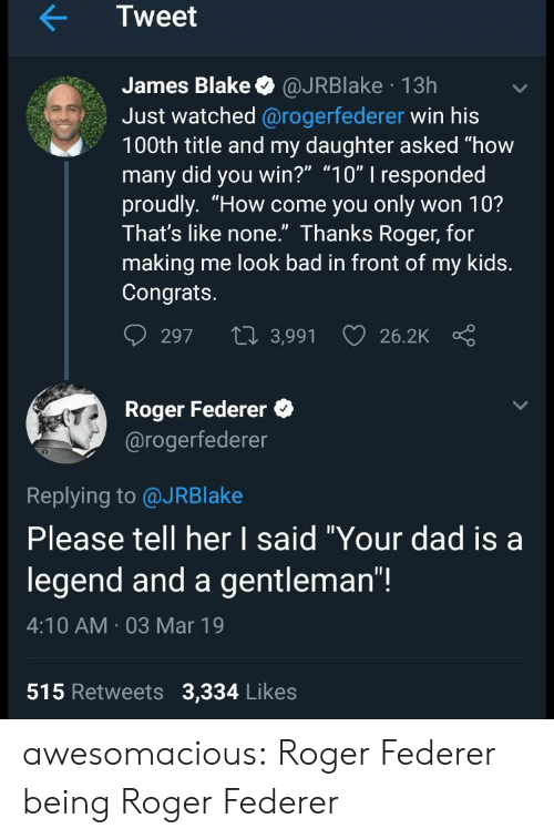 """Roger: Tweet  James Blake @JRBlake 13h  Just watched @rogerfederer win his  100th title and my daughter asked """"how  many did you win?"""" """"10"""" I responded  proudly. """"How come you only won 10?  Ihat's like none. Ihanks Roger, for  making me look bad in front of my kids.  Congrats.  297 t 3,991 26.2K  Roger Federer  @rogerfederer  0  Replying to @JRBlake  Please tell her I said """"Your dad isa  legend and a gentleman""""!  4:10 AM 03 Mar 19  515 Retweets 3,334 Likes awesomacious:  Roger Federer being Roger Federer"""