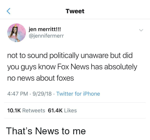 Politically: Tweet  jen merritt!!!  @jennifermerr  not to sound politically unaware but did  you guys know Fox News has absolutely  no news about foxes  4:47 PM-9/29/18 Twitter for iPhone  10.1K Retweets 61.4K Likes That's News to me