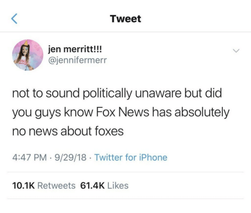 Politically: Tweet  jen merritt!!!  @jennifermerr  not to sound politically unaware but did  you guys know Fox News has absolutely  no news about foxes  4:47 PM 9/29/18 Twitter for iPhone  10.1K Retweets 61.4K Likes