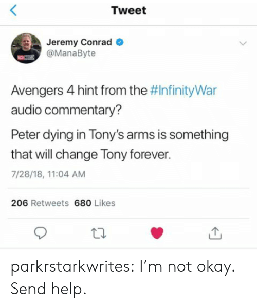 tonys: Tweet  Jeremy Conrad  @ManaByte  Avengers 4 hint from the #InfinityWar  audio commentary?  Peter dying in Tony's arms is something  that will change Tony forever.  7/28/18, 11:04 AM  206 Retweets 680 Likes parkrstarkwrites:  I'm not okay. Send help.