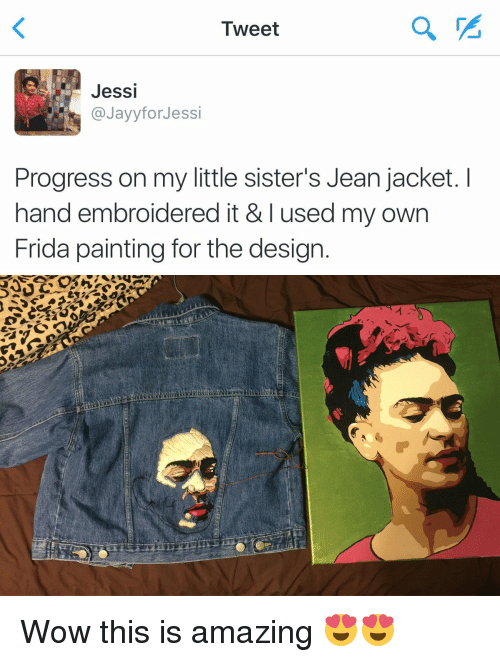 jean jacket: Tweet  Jessi  Jayyfor Jessi  Progress on my little sister's Jean jacket. I  hand embroidered it & I used my own  Frida painting for the design   eu /  r) ,' 厂S. Wow this is amazing 😍😍
