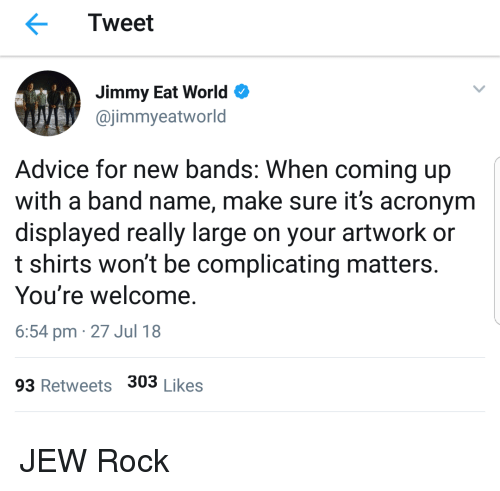 Acronym: Tweet  Jimmy Eat World  @jimmyeatworld  Advice for new bands: When coming up  with a band name, make sure it's acronym  displayed really large on your artwork or  t shirts won't be complicating matters.  You're welcome.  6:54 pm 27 Jul 18  93 Retweets 303 Likes JEW Rock