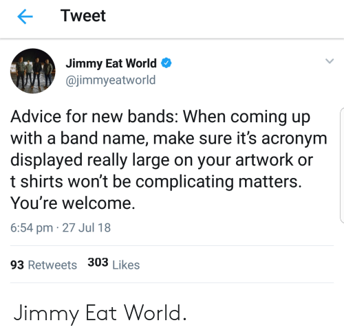 Acronym: Tweet  Jimmy Eat World  @jimmyeatworld  Advice for new bands: When coming up  with a band name, make sure it's acronym  displayed really large on your artwork or  t shirts won't be complicating matters.  You're welcome.  6:54 pm 27 Jul 18  93 Retweets 303 Likes Jimmy Eat World.