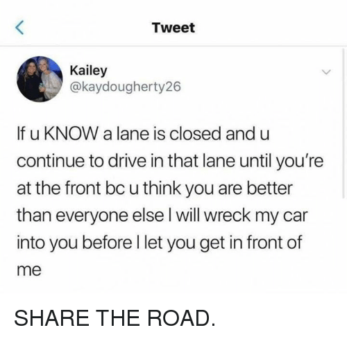 Drive In: Tweet  Kailey  @kaydougherty26  If u KNOW a lane is closed and u  continue to drive in that lane until you're  at the front bc u think you are better  than everyone else l will wreck my car  into you before l let you get in front of  me SHARE THE ROAD.