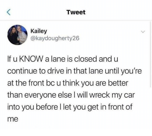 Drive, Humans of Tumblr, and Car: Tweet  Kailey  @kaydougherty26  If u KNOW a lane is closed and u  continue to drive in that lane until you're  at the front bc u think you are better  than everyone else l will wreck my car  into you before l let you get in front of  me