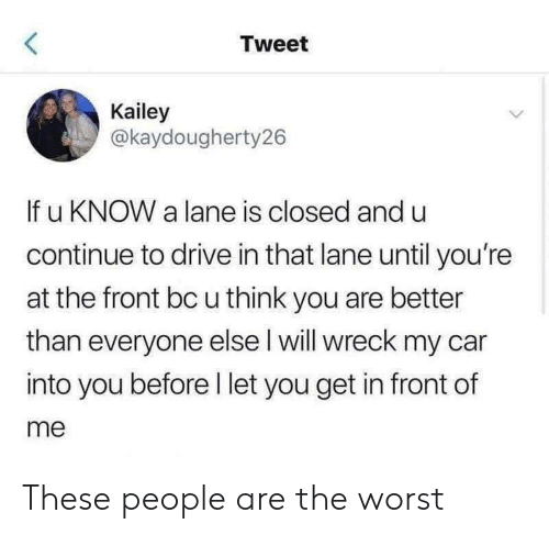 Drive In: Tweet  Kailey  @kaydougherty26  If u KNOW a lane is closed and u  continue to drive in that lane until you're  at the front bc u think you are better  than everyone else l will wreck my car  into you before l let you get in front of  me These people are the worst