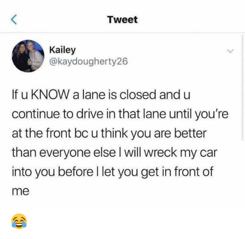 Drive In: Tweet  Kailey  @kaydougherty26  If u KNOW a lane is closed and u  continue to drive in that lane until you're  at the front bc u think you are better  than everyone else l will wreck my car  into you before I let you get in front of  me 😂